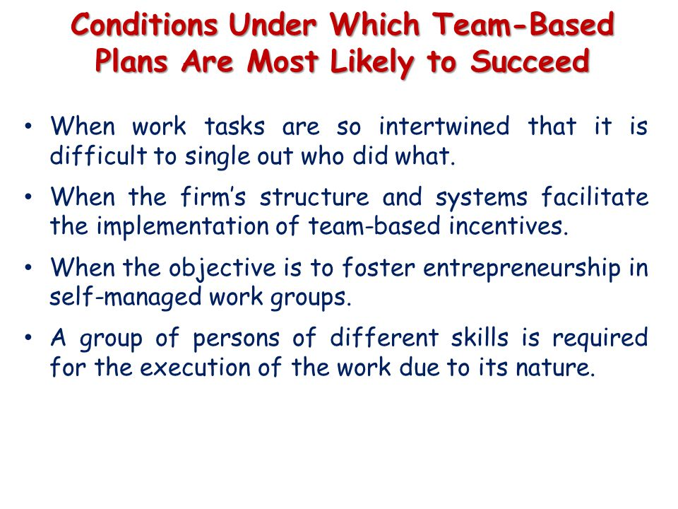 Conditions Under Which Team-Based Plans Are Most Likely to Succeed When work tasks are so intertwined that it is difficult to single out who did what.