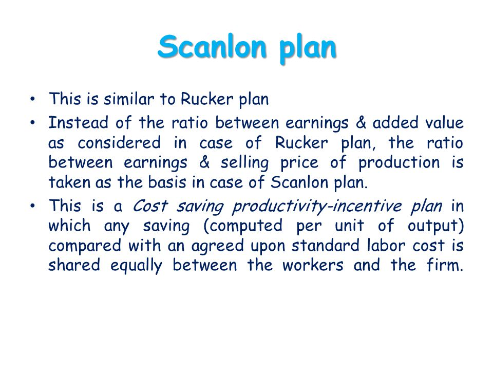 Scanlon plan This is similar to Rucker plan Instead of the ratio between earnings & added value as considered in case of Rucker plan, the ratio betwee
