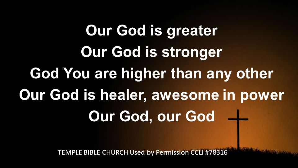 Our God is greater Our God is stronger God You are higher than any other Our God is healer, awesome in power Our God, our God TEMPLE BIBLE CHURCH Used by Permission CCLI #78316