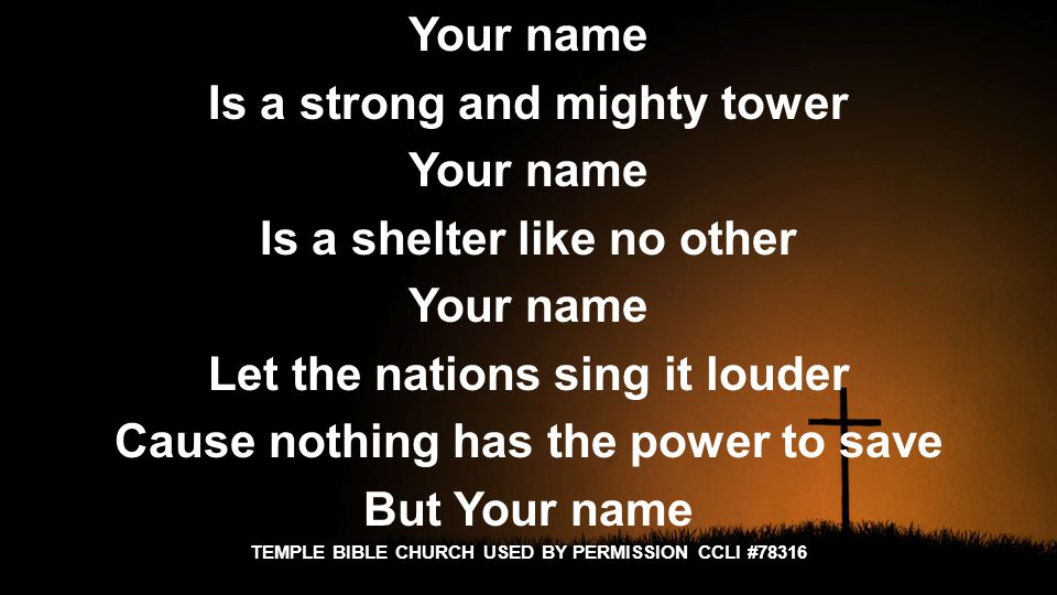 Your name Is a strong and mighty tower Your name Is a shelter like no other Your name Let the nations sing it louder Cause nothing has the power to save But Your name TEMPLE BIBLE CHURCH USED BY PERMISSION CCLI #78316
