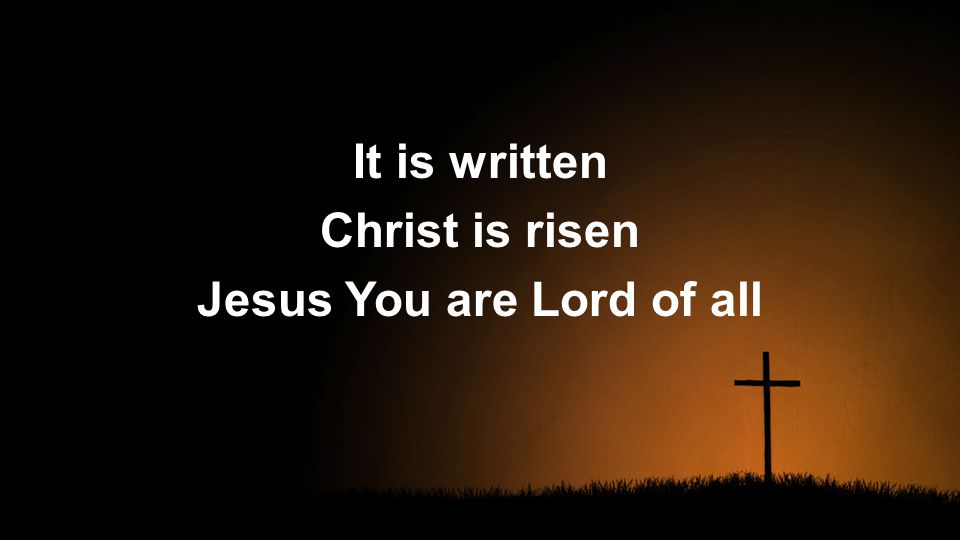 It is written Christ is risen Jesus You are Lord of all