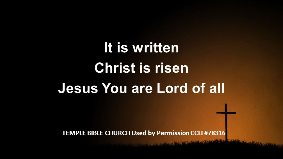 It is written Christ is risen Jesus You are Lord of all TEMPLE BIBLE CHURCH Used by Permission CCLI #78316
