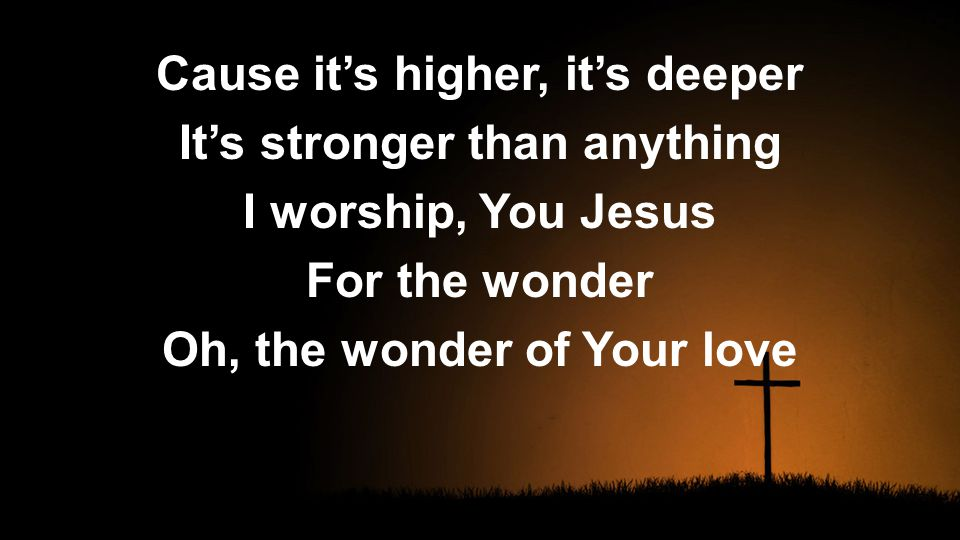Cause it's higher, it's deeper It's stronger than anything I worship, You Jesus For the wonder Oh, the wonder of Your love