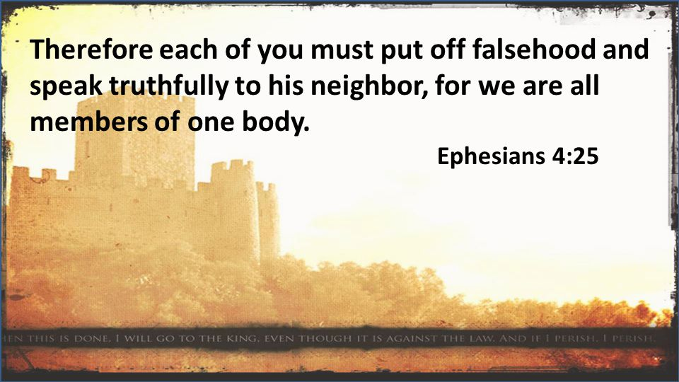 Therefore each of you must put off falsehood and speak truthfully to his neighbor, for we are all members of one body.