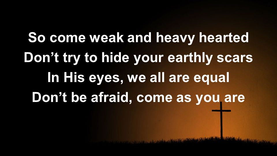 So come weak and heavy hearted Don't try to hide your earthly scars In His eyes, we all are equal Don't be afraid, come as you are