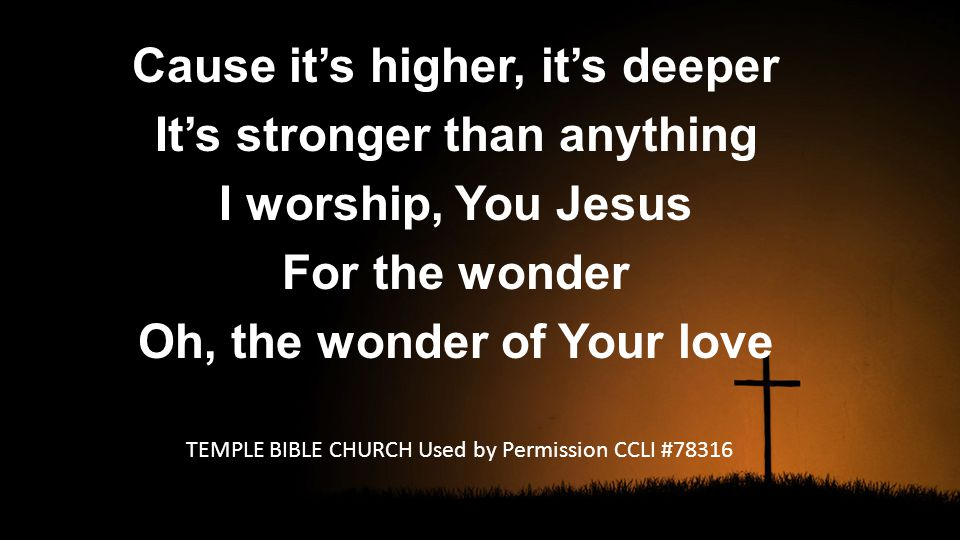 Cause it's higher, it's deeper It's stronger than anything I worship, You Jesus For the wonder Oh, the wonder of Your love TEMPLE BIBLE CHURCH Used by Permission CCLI #78316