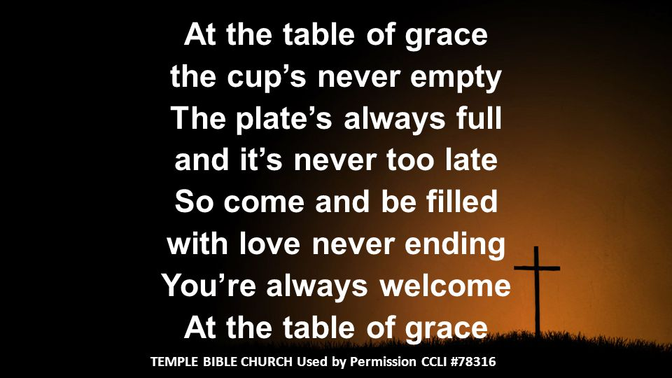 At the table of grace the cup's never empty The plate's always full and it's never too late So come and be filled with love never ending You're always welcome At the table of grace TEMPLE BIBLE CHURCH Used by Permission CCLI #78316
