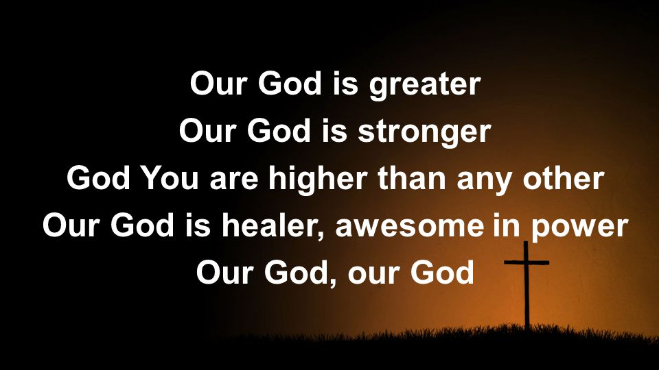 Our God is greater Our God is stronger God You are higher than any other Our God is healer, awesome in power Our God, our God