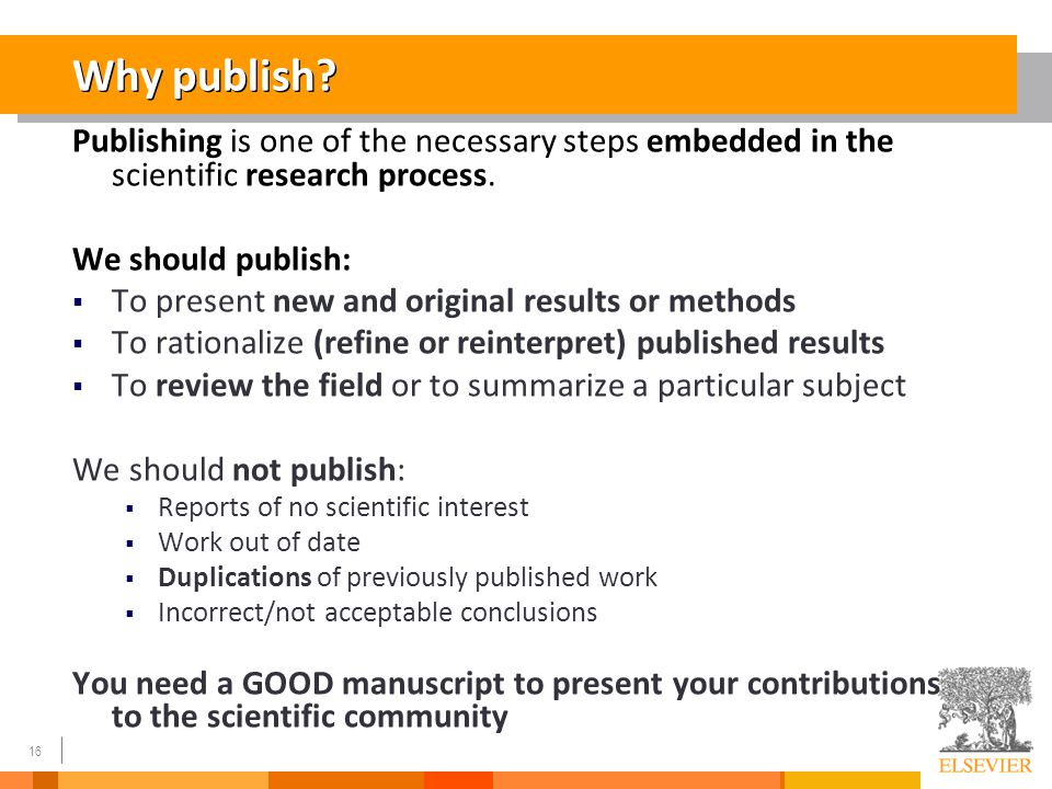 16 Why publish? Publishing is one of the necessary steps embedded in the scientific research process. We should publish:  To present new and original