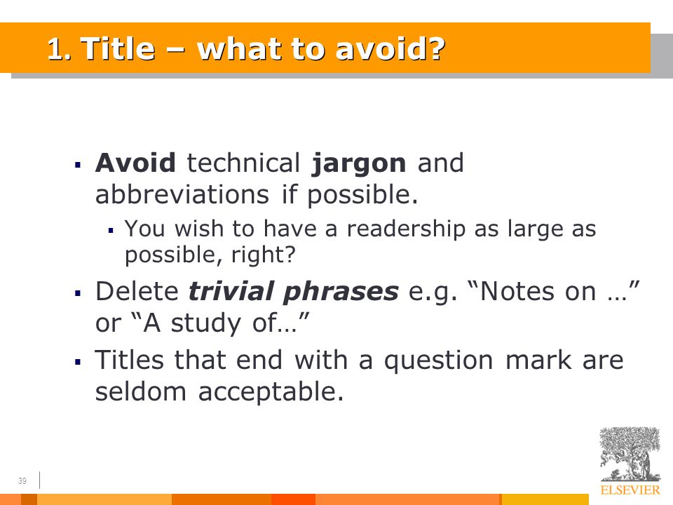 39 1. Title – what to avoid?  Avoid technical jargon and abbreviations if possible.  You wish to have a readership as large as possible, right?  De