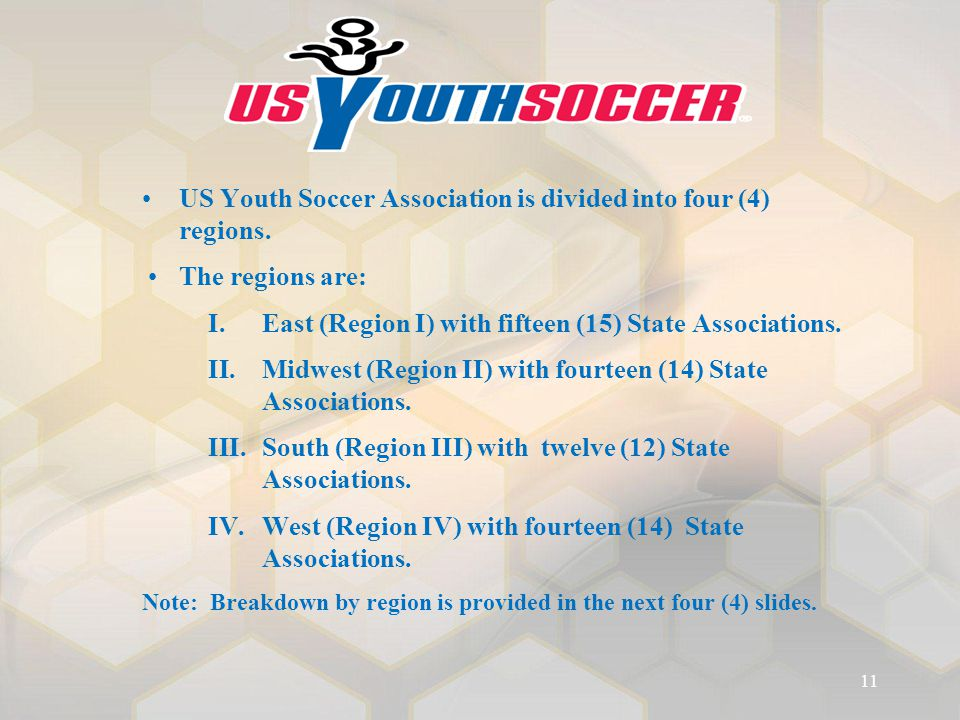 US Youth Soccer Association is divided into four (4) regions. The regions are: I.East (Region I) with fifteen (15) State Associations. II.Midwest (Reg