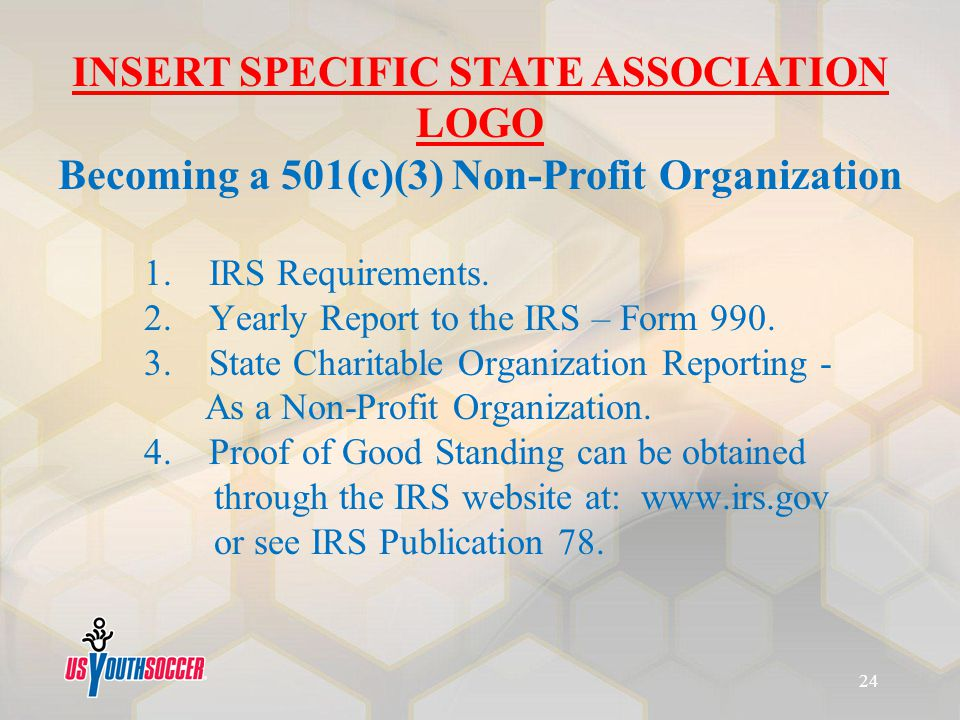 1. 1. IRS Requirements. 2. Yearly Report to the IRS – Form 990. 3. State Charitable Organization Reporting - As a Non-Profit Organization. 4. Proof of