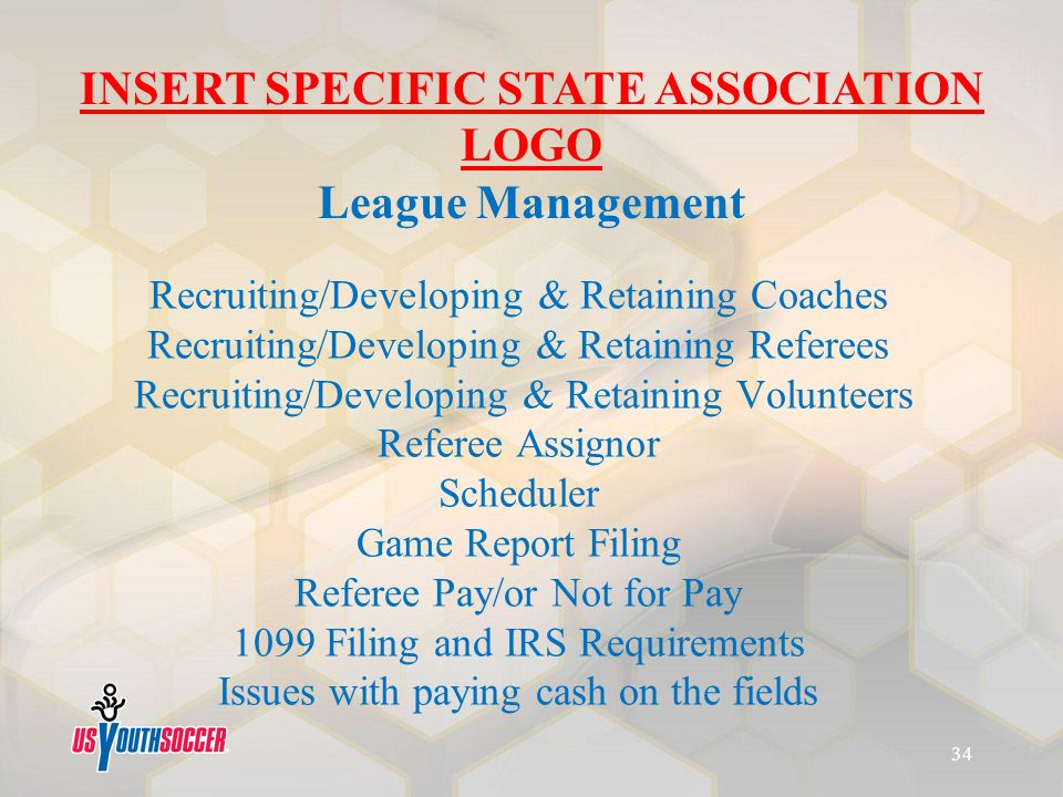 Recruiting/Developing & Retaining Coaches Recruiting/Developing & Retaining Referees Recruiting/Developing & Retaining Volunteers Referee Assignor Scheduler Game Report Filing Referee Pay/or Not for Pay 1099 Filing and IRS Requirements Issues with paying cash on the fields INSERT SPECIFIC STATE ASSOCIATION LOGO League Management 34