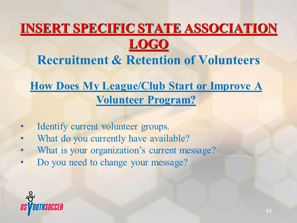 How Does My League/Club Start or Improve A Volunteer Program? Identify current volunteer groups. What do you currently have available? What is your or