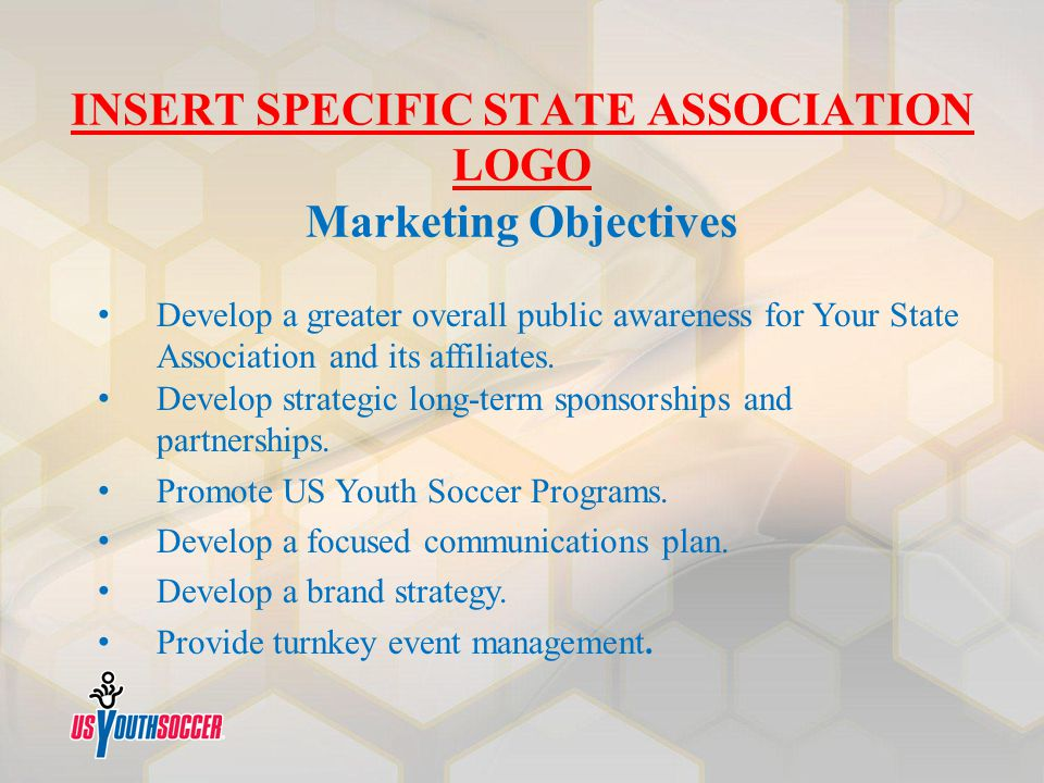 INSERT SPECIFIC STATE ASSOCIATION LOGO Marketing Objectives Develop a greater overall public awareness for Your State Association and its affiliates.