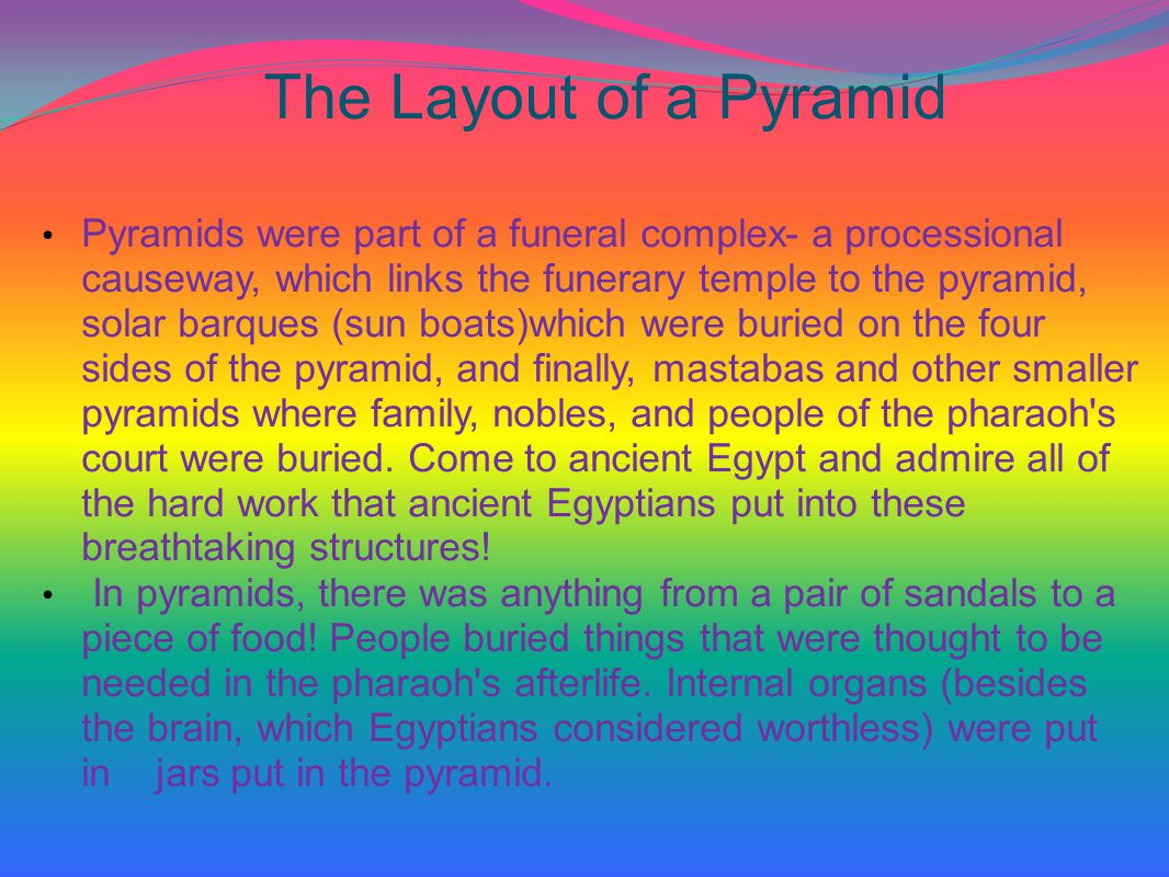 The Layout of a Pyramid Pyramids were part of a funeral complex- a processional causeway, which links the funerary temple to the pyramid, solar barques (sun boats)which were buried on the four sides of the pyramid, and finally, mastabas and other smaller pyramids where family, nobles, and people of the pharaoh s court were buried.