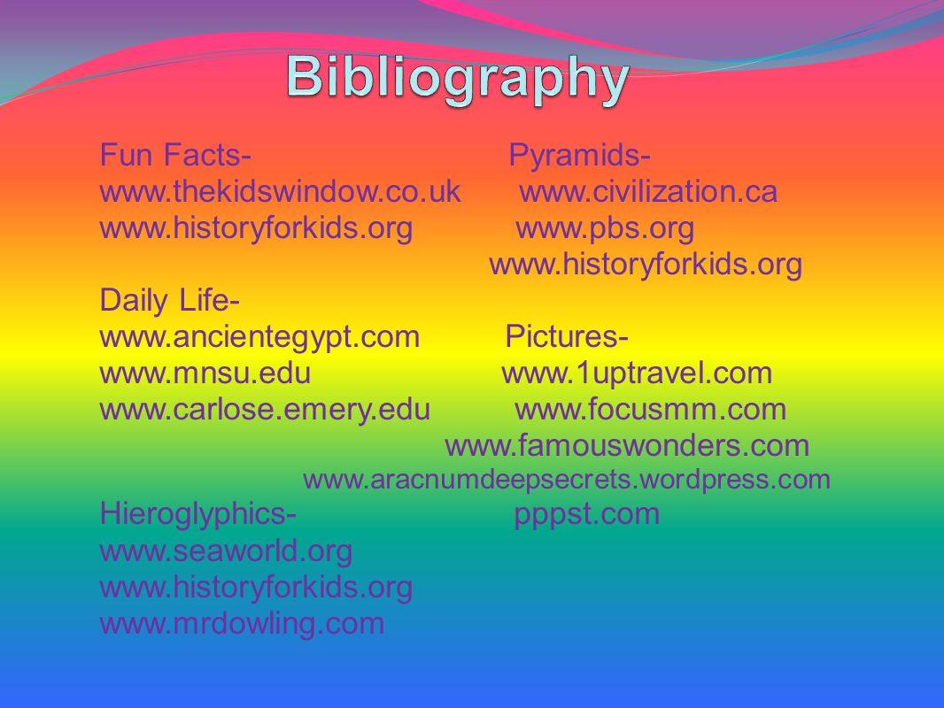 Fun Facts- Pyramids- www.thekidswindow.co.uk www.civilization.ca www.historyforkids.org www.pbs.org www.historyforkids.org Daily Life- www.ancientegypt.com Pictures- www.mnsu.edu www.1uptravel.com www.carlose.emery.edu www.focusmm.com www.famouswonders.com www.aracnumdeepsecrets.wordpress.com Hieroglyphics- pppst.com www.seaworld.org www.historyforkids.org www.mrdowling.com