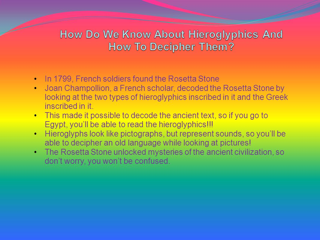 In 1799, French soldiers found the Rosetta Stone Joan Champollion, a French scholar, decoded the Rosetta Stone by looking at the two types of hieroglyphics inscribed in it and the Greek inscribed in it.