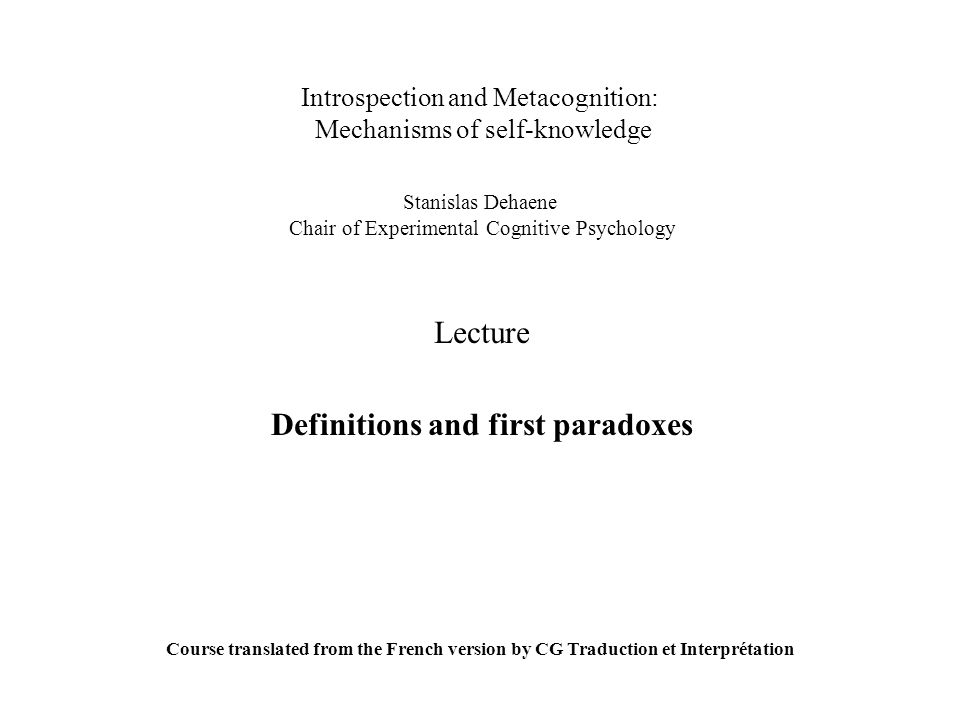 Introspection and Metacognition: Mechanisms of self-knowledge Stanislas Dehaene Chair of Experimental Cognitive Psychology Lecture Definitions and fir