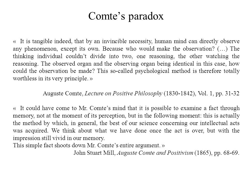Comte's paradox « It is tangible indeed, that by an invincible necessity, human mind can directly observe any phenomenon, except its own. Because who