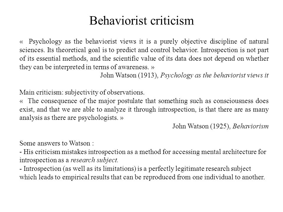 Behaviorist criticism « Psychology as the behaviorist views it is a purely objective discipline of natural sciences. Its theoretical goal is to predic