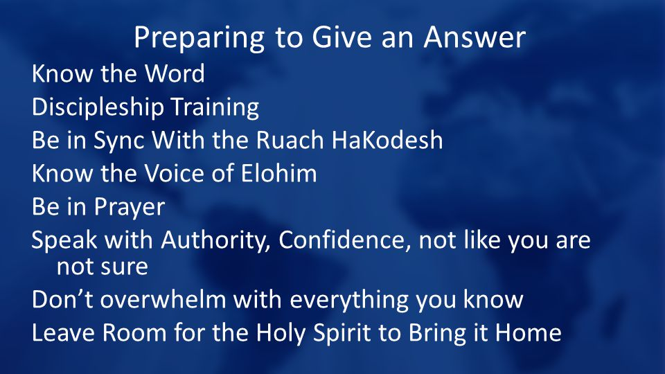 Preparing to Give an Answer Know the Word Discipleship Training Be in Sync With the Ruach HaKodesh Know the Voice of Elohim Be in Prayer Speak with Authority, Confidence, not like you are not sure Don't overwhelm with everything you know Leave Room for the Holy Spirit to Bring it Home