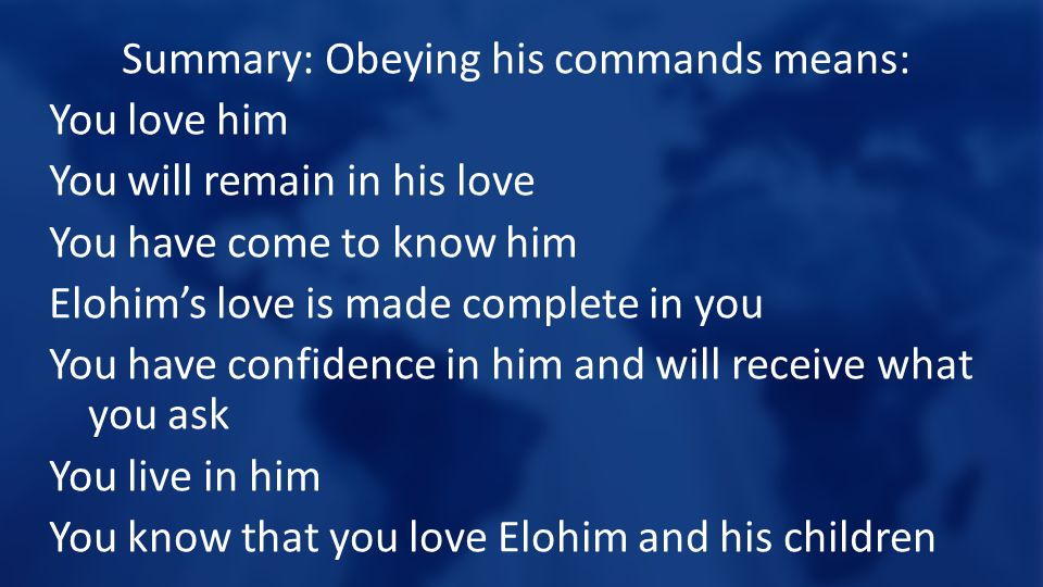 Summary: Obeying his commands means: You love him You will remain in his love You have come to know him Elohim's love is made complete in you You have confidence in him and will receive what you ask You live in him You know that you love Elohim and his children