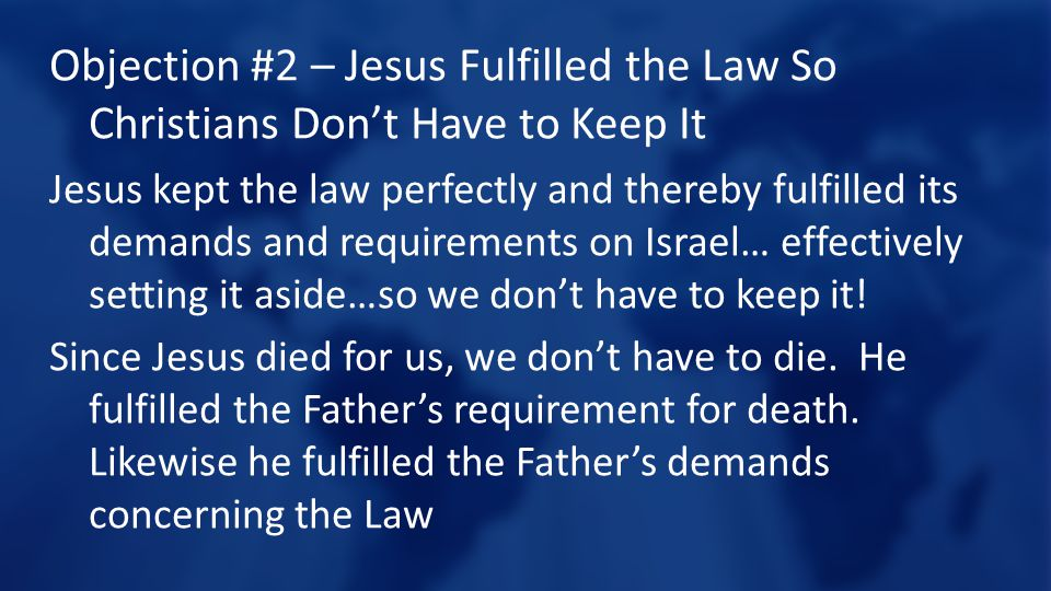 Objection #2 – Jesus Fulfilled the Law So Christians Don't Have to Keep It Jesus kept the law perfectly and thereby fulfilled its demands and requirements on Israel… effectively setting it aside…so we don't have to keep it.