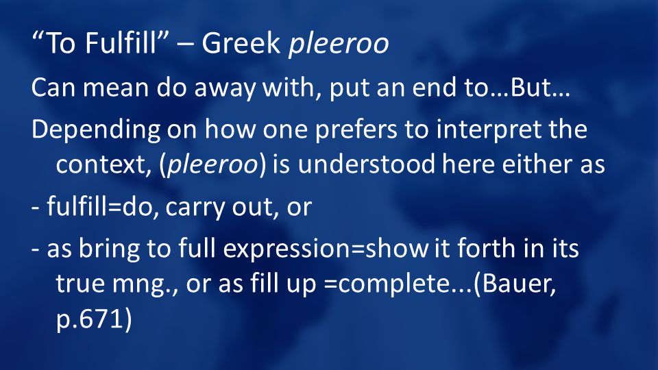 To Fulfill – Greek pleeroo Can mean do away with, put an end to…But… Depending on how one prefers to interpret the context, (pleeroo) is understood here either as - fulfill=do, carry out, or - as bring to full expression=show it forth in its true mng., or as fill up =complete...(Bauer, p.671)