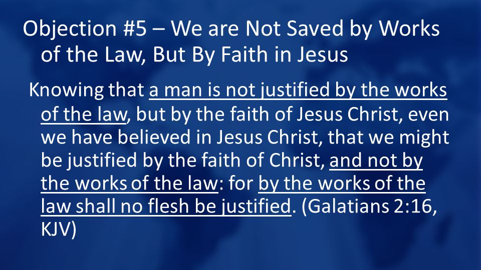 Objection #5 – We are Not Saved by Works of the Law, But By Faith in Jesus Knowing that a man is not justified by the works of the law, but by the faith of Jesus Christ, even we have believed in Jesus Christ, that we might be justified by the faith of Christ, and not by the works of the law: for by the works of the law shall no flesh be justified.