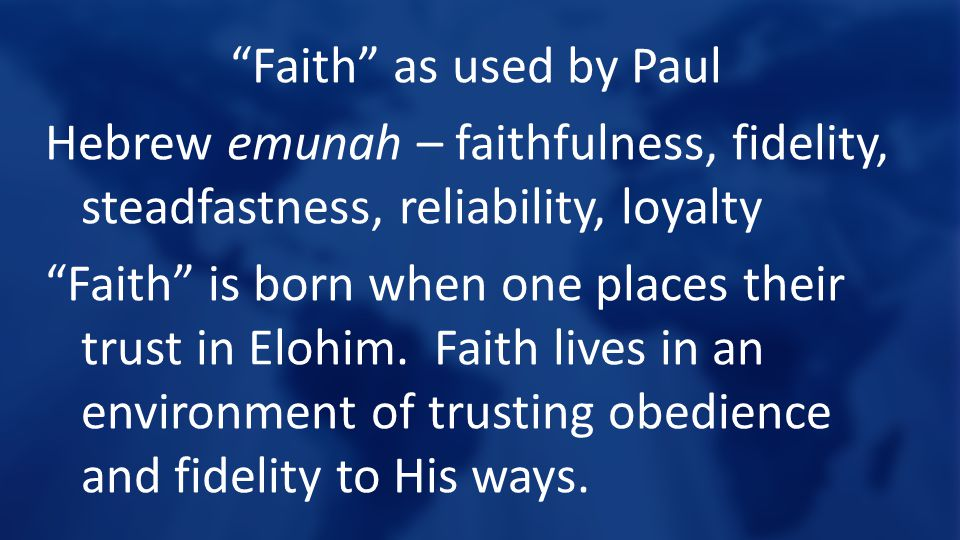 Faith as used by Paul Hebrew emunah – faithfulness, fidelity, steadfastness, reliability, loyalty Faith is born when one places their trust in Elohim.