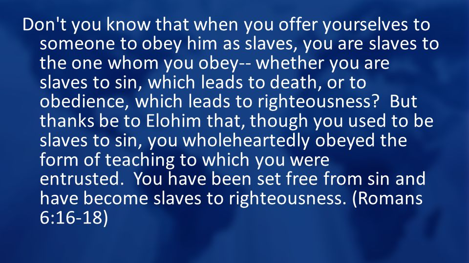 Don t you know that when you offer yourselves to someone to obey him as slaves, you are slaves to the one whom you obey-- whether you are slaves to sin, which leads to death, or to obedience, which leads to righteousness.