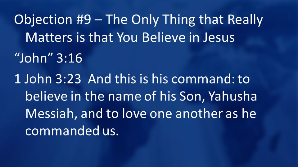 Objection #9 – The Only Thing that Really Matters is that You Believe in Jesus John 3:16 1 John 3:23 And this is his command: to believe in the name of his Son, Yahusha Messiah, and to love one another as he commanded us.