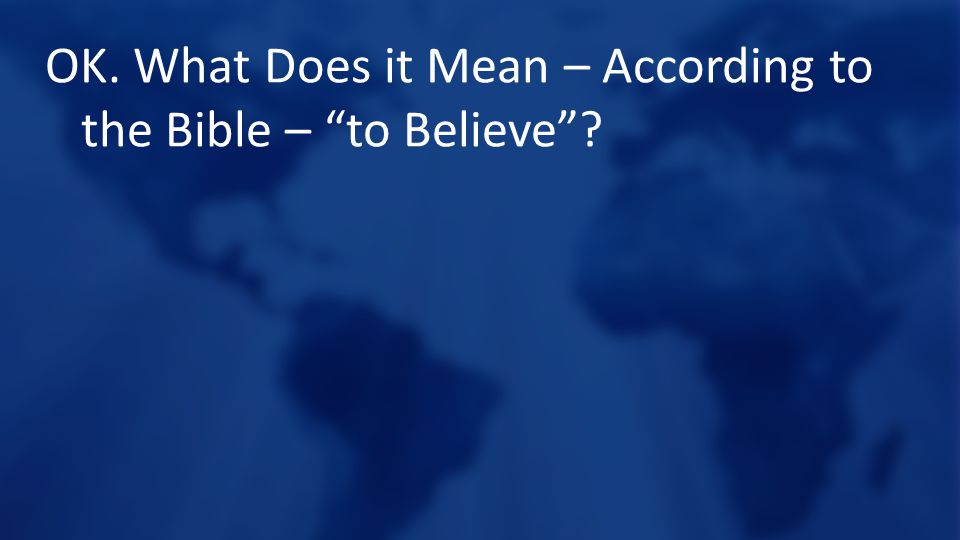 OK. What Does it Mean – According to the Bible – to Believe
