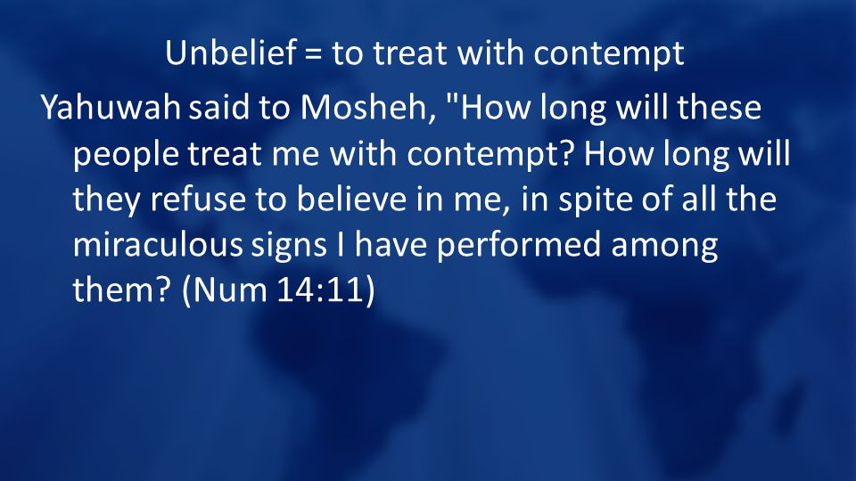 Unbelief = to treat with contempt Yahuwah said to Mosheh, How long will these people treat me with contempt.