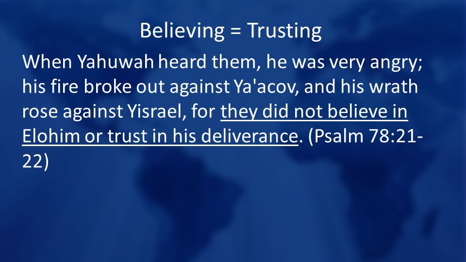 Believing = Trusting When Yahuwah heard them, he was very angry; his fire broke out against Ya acov, and his wrath rose against Yisrael, for they did not believe in Elohim or trust in his deliverance.
