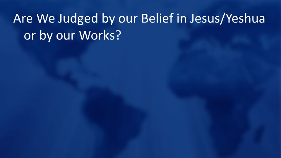 Are We Judged by our Belief in Jesus/Yeshua or by our Works
