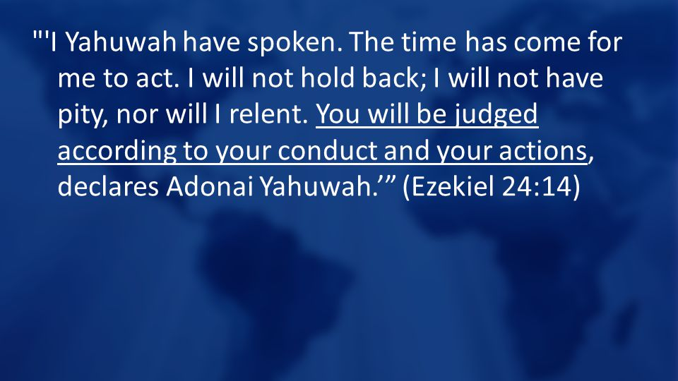 I Yahuwah have spoken. The time has come for me to act.