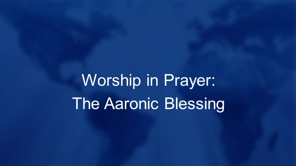 Worship in Prayer: The Aaronic Blessing