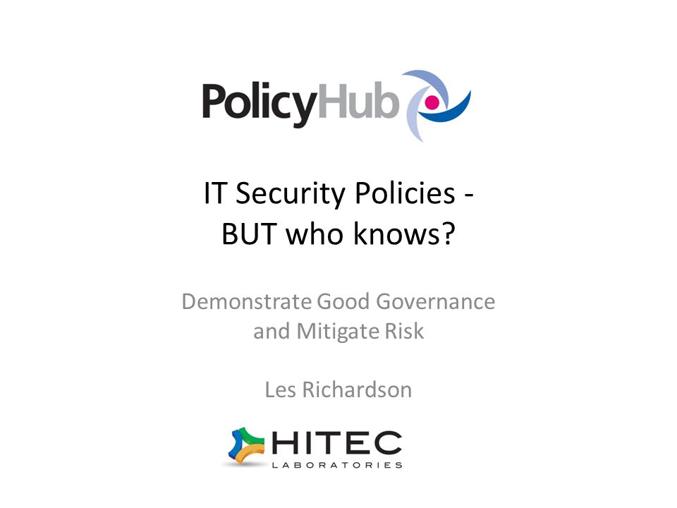 IT Security Policies - BUT who knows Demonstrate Good Governance and Mitigate Risk Les Richardson