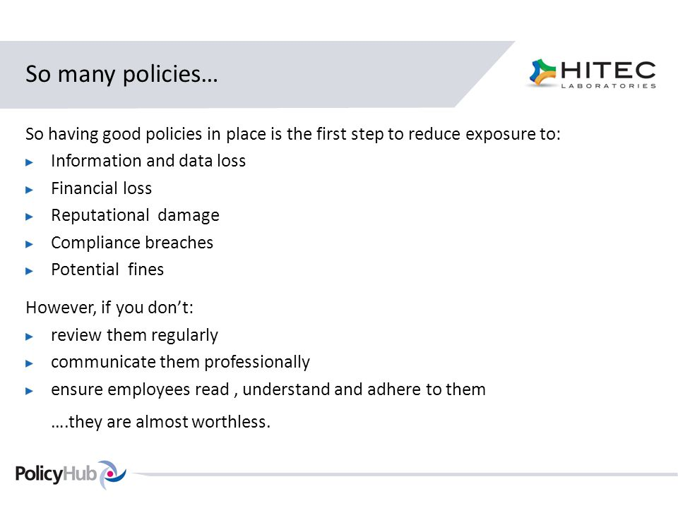 So many policies… So having good policies in place is the first step to reduce exposure to: Information and data loss Financial loss Reputational damage Compliance breaches Potential fines However, if you don't: review them regularly communicate them professionally ensure employees read, understand and adhere to them ….they are almost worthless.