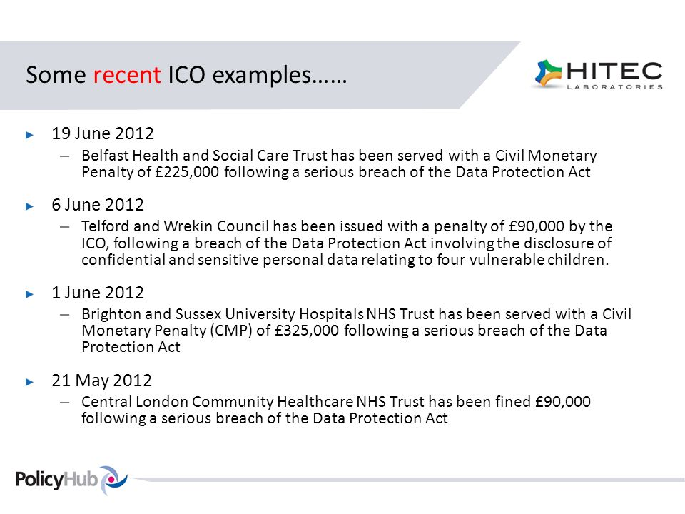 Some recent ICO examples…… 19 June 2012 – Belfast Health and Social Care Trust has been served with a Civil Monetary Penalty of £225,000 following a serious breach of the Data Protection Act 6 June 2012 – Telford and Wrekin Council has been issued with a penalty of £90,000 by the ICO, following a breach of the Data Protection Act involving the disclosure of confidential and sensitive personal data relating to four vulnerable children.