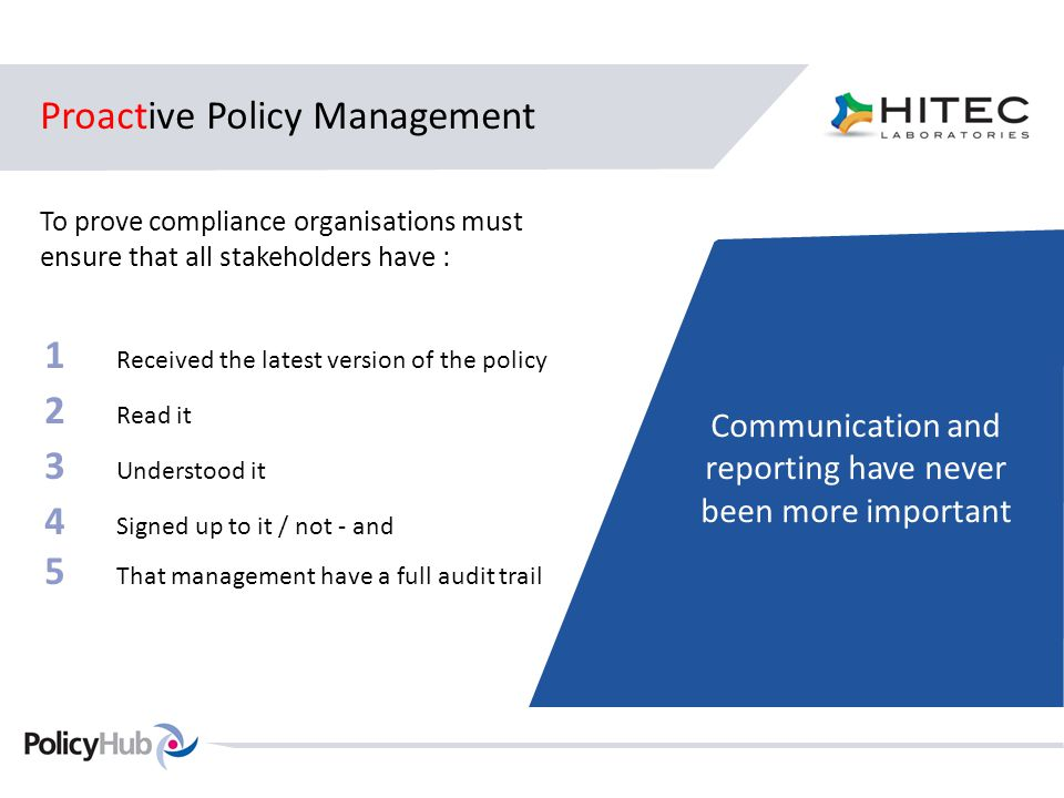 Proactive Policy Management To prove compliance organisations must ensure that all stakeholders have : Communication and reporting have never been more important 1 Received the latest version of the policy 2 Read it 3 Understood it 4 Signed up to it / not - and 5 That management have a full audit trail