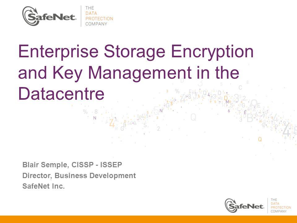 Enterprise Storage Encryption and Key Management in the Datacentre Blair Semple, CISSP - ISSEP Director, Business Development SafeNet Inc.
