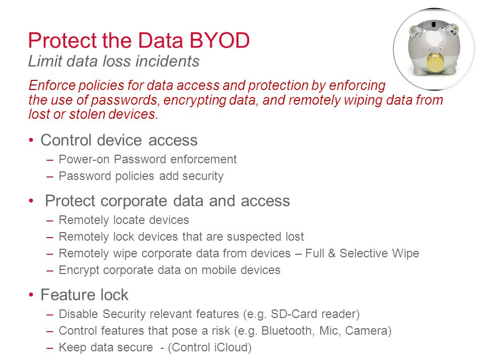 Protect the Data BYOD Limit data loss incidents Enforce policies for data access and protection by enforcing the use of passwords, encrypting data, and remotely wiping data from lost or stolen devices.
