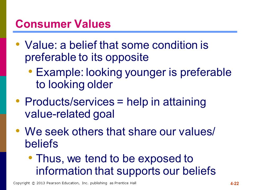 4-22 Copyright © 2013 Pearson Education, Inc. publishing as Prentice Hall Consumer Values Value: a belief that some condition is preferable to its opp