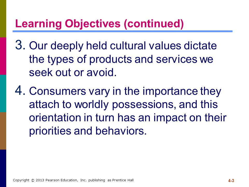 4-3 Copyright © 2013 Pearson Education, Inc. publishing as Prentice Hall Learning Objectives (continued) 3. Our deeply held cultural values dictate th