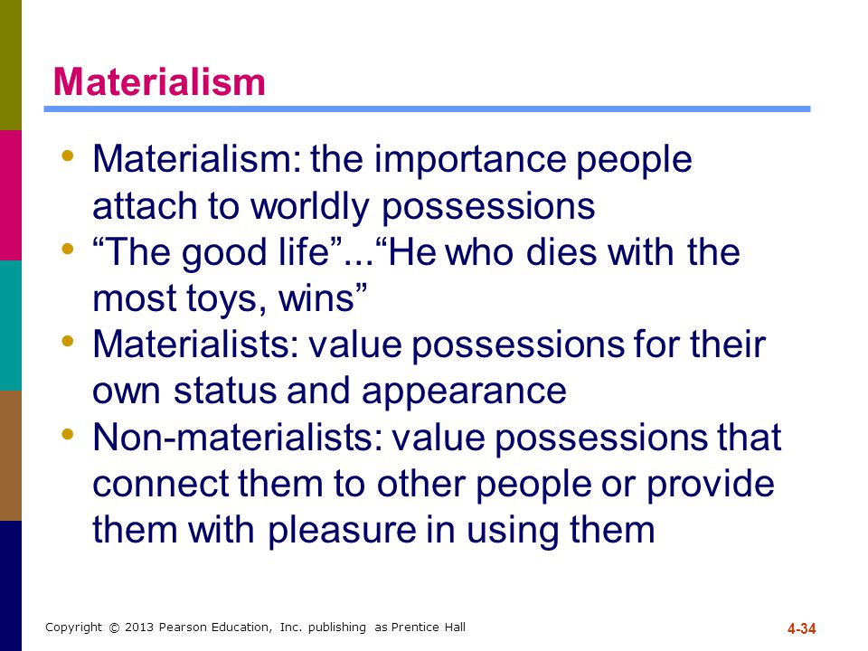 4-34 Copyright © 2013 Pearson Education, Inc. publishing as Prentice Hall Materialism Materialism: the importance people attach to worldly possessions