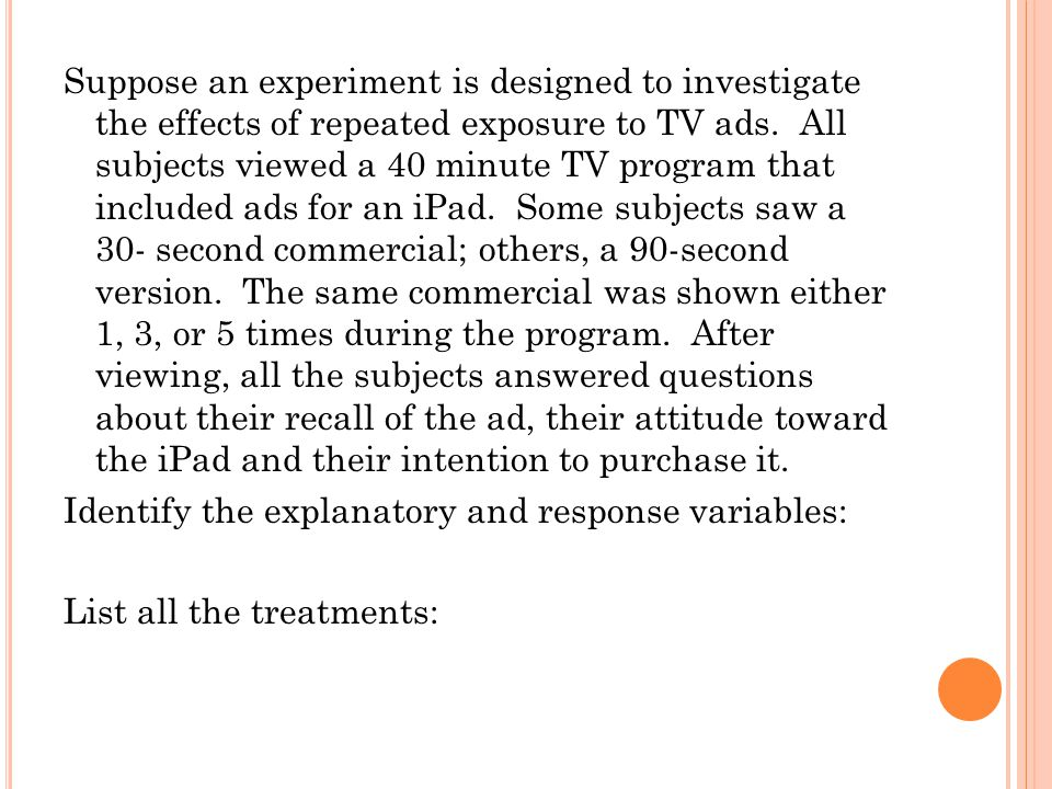 Suppose an experiment is designed to investigate the effects of repeated exposure to TV ads. All subjects viewed a 40 minute TV program that included