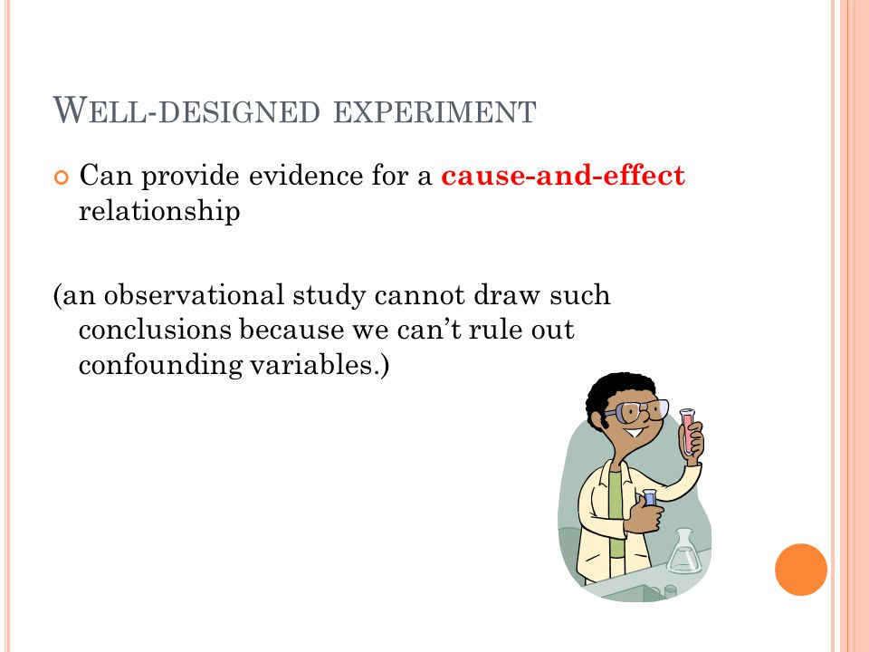 Can provide evidence for a cause-and-effect relationship (an observational study cannot draw such conclusions because we can't rule out confounding variables.) W ELL - DESIGNED EXPERIMENT